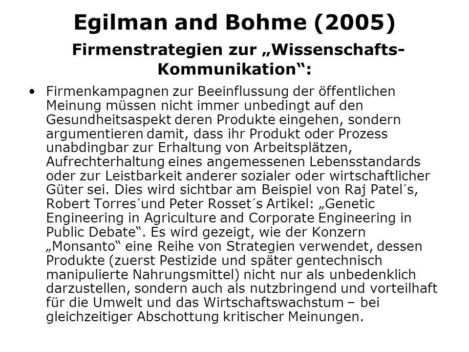Egilman and Bohme (2005) Firmenstrategien zur Wissenschafts- Kommunikation: Firmenkampagnen zur Beeinflussung der öffentlichen Meinung müssen nicht immer unbedingt auf den Gesundheitsaspekt deren Produkte eingehen, sondern argumentieren damit, dass ihr Produkt oder Prozess unabdingbar zur Erhaltung von Arbeitsplätzen, Aufrechterhaltung eines angemessenen Lebensstandards oder zur Leistbarkeit anderer sozialer oder wirtschaftlicher Güter sei.