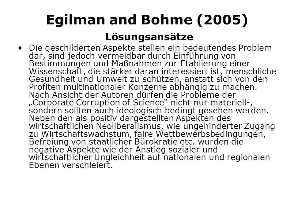 Egilman and Bohme (2005) Lösungsansätze Die geschilderten Aspekte stellen ein bedeutendes Problem dar, sind jedoch vermeidbar durch Einführung von Bestimmungen und Maßnahmen zur Etablierung einer Wissenschaft, die stärker daran interessiert ist, menschliche Gesundheit und Umwelt zu schützen, anstatt sich von den Profiten multinationaler Konzerne abhängig zu machen.