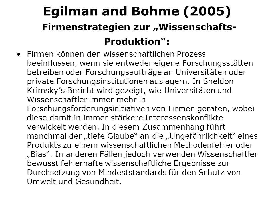 Egilman and Bohme (2005) Firmenstrategien zur Wissenschafts- Produktion: Firmen können den wissenschaftlichen Prozess beeinflussen, wenn sie entweder eigene Forschungsstätten betreiben oder Forschungsaufträge an Universitäten oder private Forschungsinstitutionen auslagern.