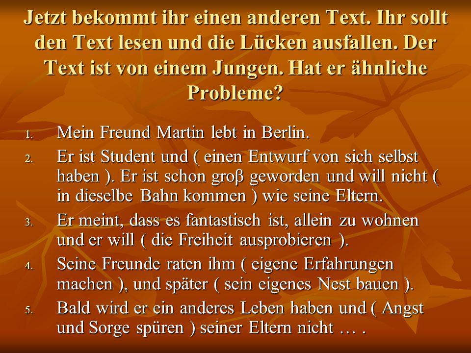 Jetzt bekommt ihr einen anderen Text. Ihr sollt den Text lesen und die Lücken ausfallen. Der Text ist von einem Jungen. Hat er ähnliche Probleme? 1. M