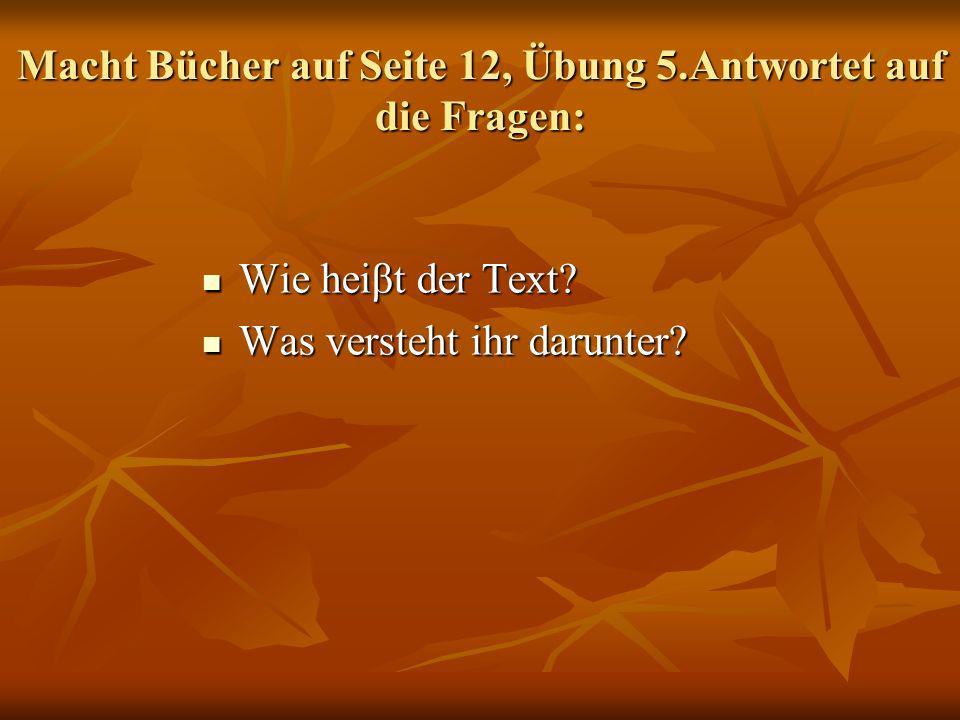 Macht Bücher auf Seite 12, Übung 5.Antwortet auf die Fragen: Wie heiβt der Text? Wie heiβt der Text? Was versteht ihr darunter? Was versteht ihr darun