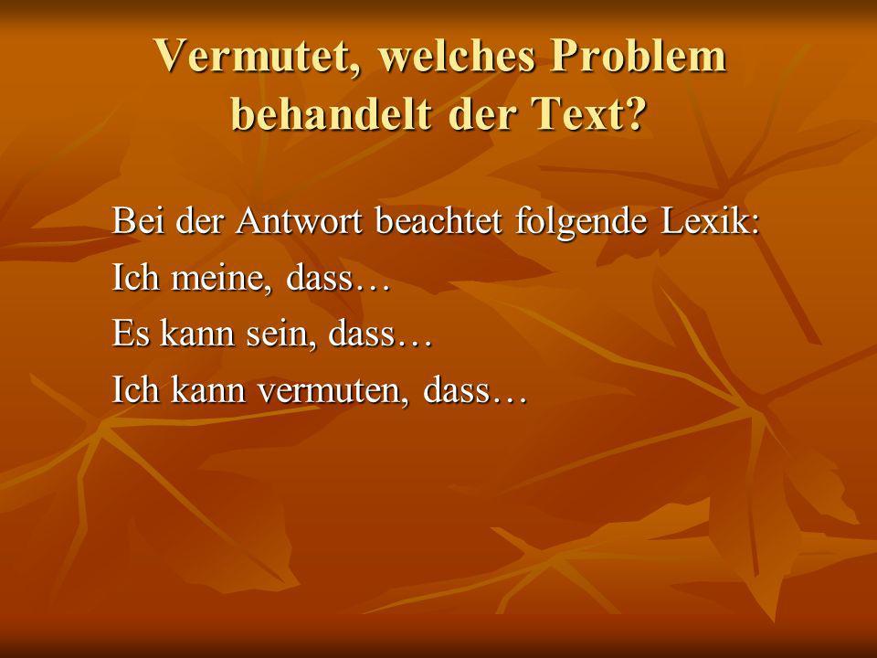 Vermutet, welches Problem behandelt der Text? Bei der Antwort beachtet folgende Lexik: Bei der Antwort beachtet folgende Lexik: Ich meine, dass… Ich m