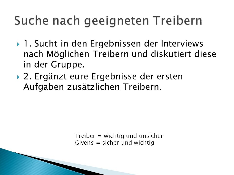 1. Sucht in den Ergebnissen der Interviews nach Möglichen Treibern und diskutiert diese in der Gruppe. 2. Ergänzt eure Ergebnisse der ersten Aufgaben