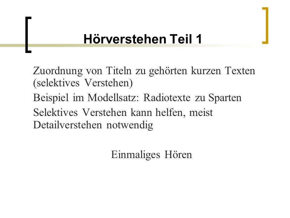 Hörverstehen Teil 1 Zuordnung von Titeln zu gehörten kurzen Texten (selektives Verstehen) Beispiel im Modellsatz: Radiotexte zu Sparten Selektives Verstehen kann helfen, meist Detailverstehen notwendig Einmaliges Hören