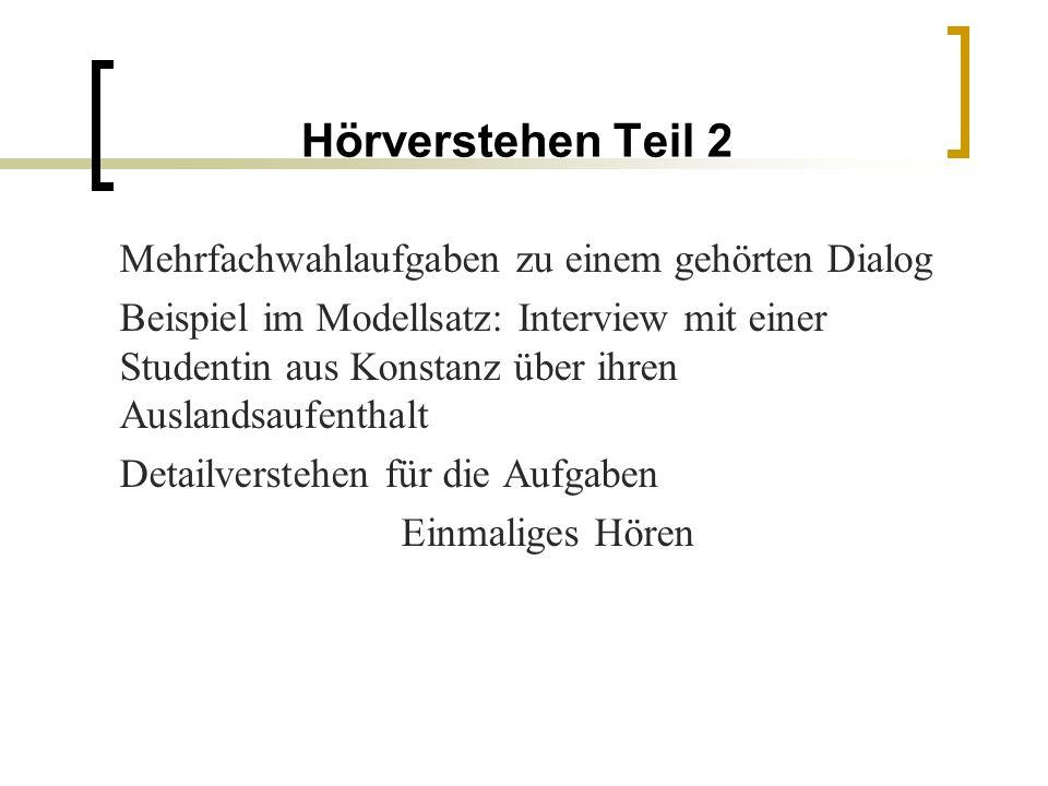Hörverstehen Teil 2 Mehrfachwahlaufgaben zu einem gehörten Dialog Beispiel im Modellsatz: Interview mit einer Studentin aus Konstanz über ihren Auslandsaufenthalt Detailverstehen für die Aufgaben Einmaliges Hören