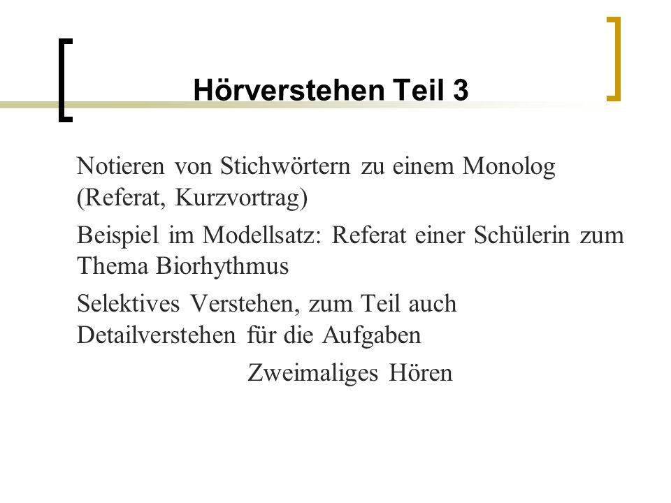 Hörverstehen Teil 3 Notieren von Stichwörtern zu einem Monolog (Referat, Kurzvortrag) Beispiel im Modellsatz: Referat einer Schülerin zum Thema Biorhythmus Selektives Verstehen, zum Teil auch Detailverstehen für die Aufgaben Zweimaliges Hören