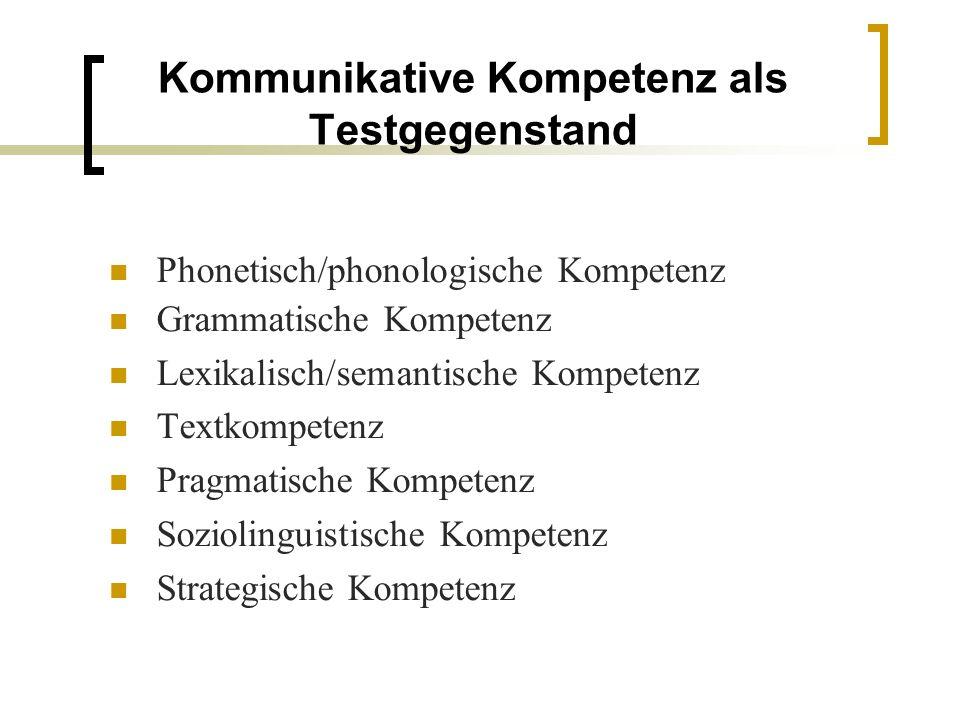 Kommunikative Kompetenz als Testgegenstand Phonetisch/phonologische Kompetenz Grammatische Kompetenz Lexikalisch/semantische Kompetenz Textkompetenz Pragmatische Kompetenz Soziolinguistische Kompetenz Strategische Kompetenz