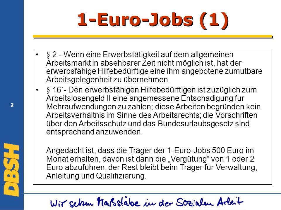 2 1-Euro-Jobs (1) § 2 - Wenn eine Erwerbstätigkeit auf dem allgemeinen Arbeitsmarkt in absehbarer Zeit nicht möglich ist, hat der erwerbsfähige Hilfebedürftige eine ihm angebotene zumutbare Arbeitsgelegenheit zu übernehmen.