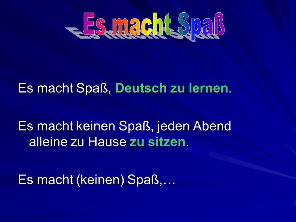 Es macht Spaß, Deutsch zu lernen.Es macht keinen Spaß, jeden Abend alleine zu Hause zu sitzen.