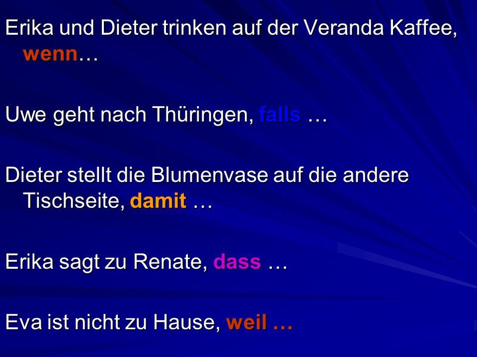 Erika und Dieter trinken auf der Veranda Kaffee, wenn… Uwe geht nach Thüringen, falls … Dieter stellt die Blumenvase auf die andere Tischseite, damit … Erika sagt zu Renate, dass … Eva ist nicht zu Hause, weil …
