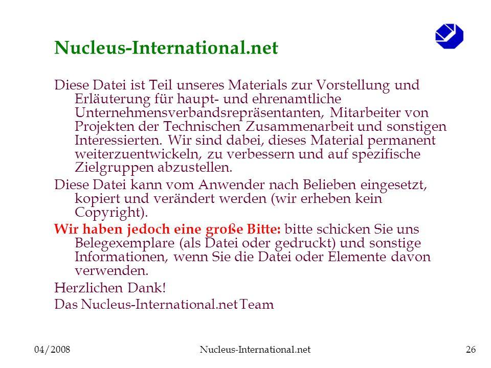 04/2008Nucleus-International.net26 Nucleus-International.net Diese Datei ist Teil unseres Materials zur Vorstellung und Erläuterung für haupt- und ehrenamtliche Unternehmensverbandsrepräsentanten, Mitarbeiter von Projekten der Technischen Zusammenarbeit und sonstigen Interessierten.