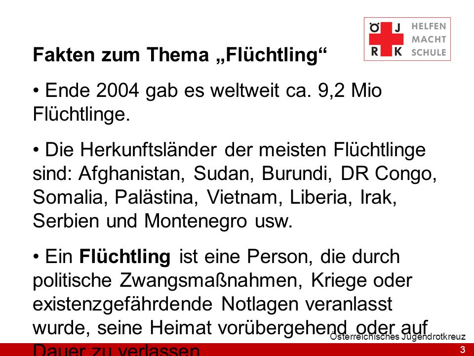 3 Österreichisches Jugendrotkreuz Fakten zum Thema Flüchtling Ende 2004 gab es weltweit ca. 9,2 Mio Flüchtlinge. Die Herkunftsländer der meisten Flüch