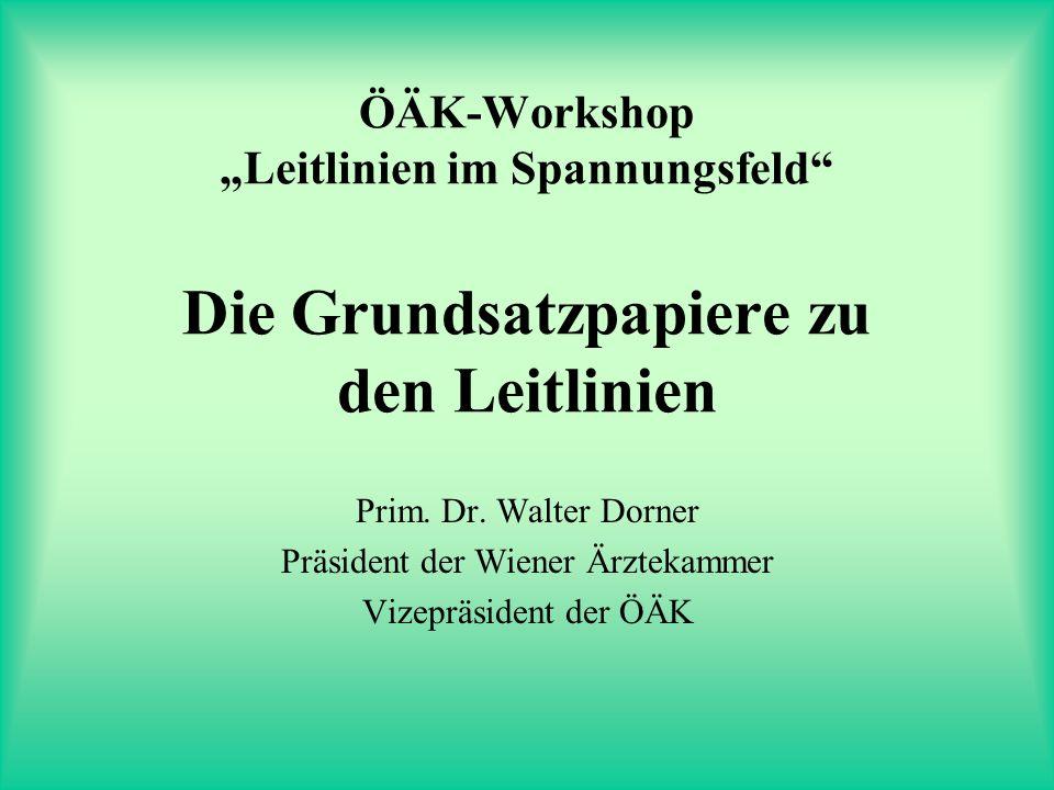 ÖÄK-Workshop Leitlinien im Spannungsfeld Die Grundsatzpapiere zu den Leitlinien Prim. Dr. Walter Dorner Präsident der Wiener Ärztekammer Vizepräsident