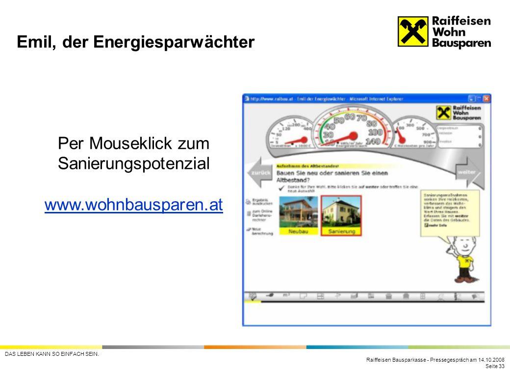 Raiffeisen Bausparkasse - Pressegespräch am 14.10.2008 Seite 33 DAS LEBEN KANN SO EINFACH SEIN. Emil, der Energiesparwächter Per Mouseklick zum Sanier