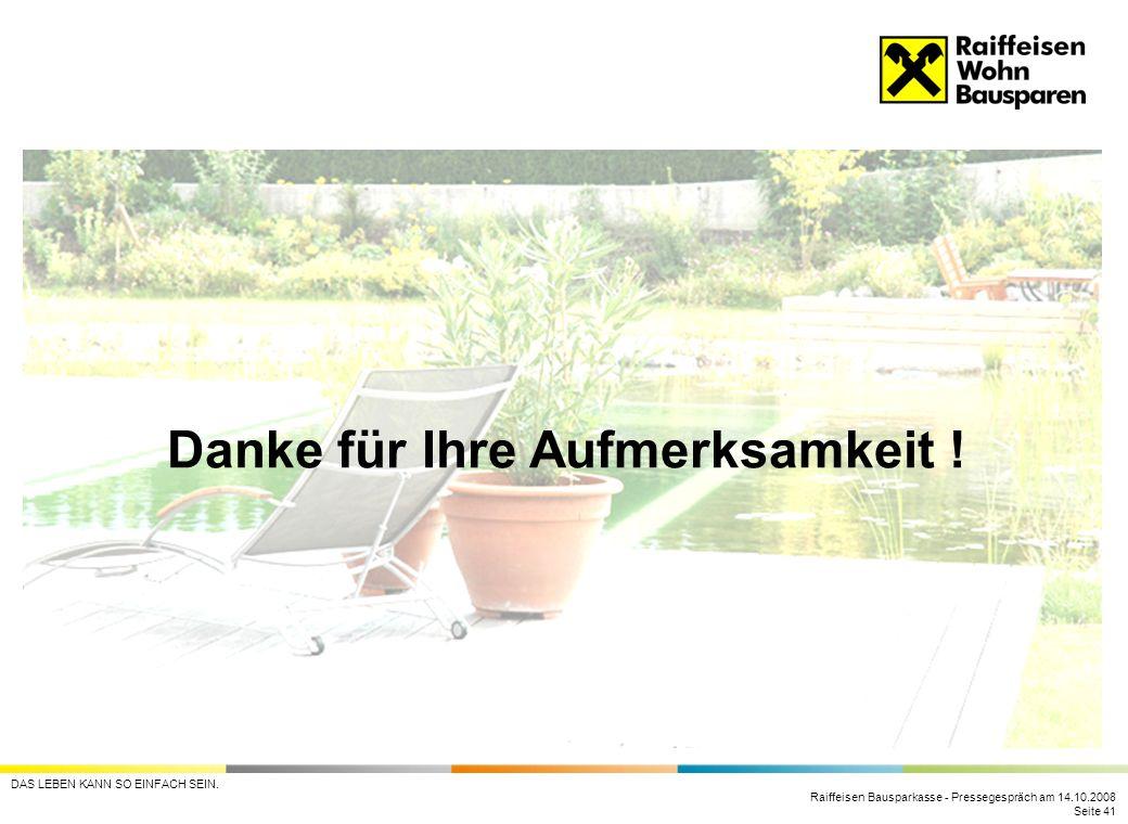 Raiffeisen Bausparkasse - Pressegespräch am 14.10.2008 Seite 41 DAS LEBEN KANN SO EINFACH SEIN. Danke für Ihre Aufmerksamkeit !