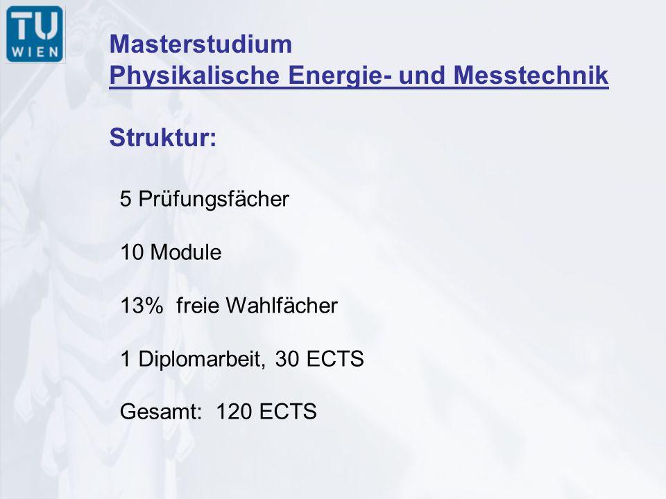 Masterstudium Physikalische Energie- und Messtechnik Struktur: 5 Prüfungsfächer 10 Module 13% freie Wahlfächer 1 Diplomarbeit, 30 ECTS Gesamt: 120 ECTS