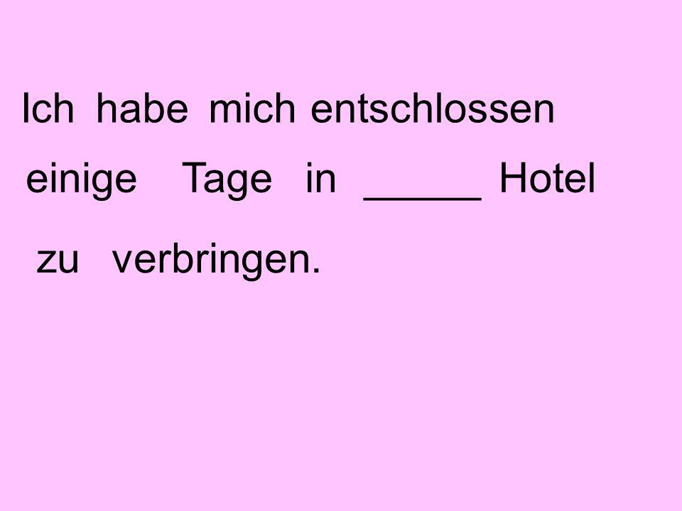 Ichhabemichentschlossen einigeTagein_____Hotel verbringen.zu