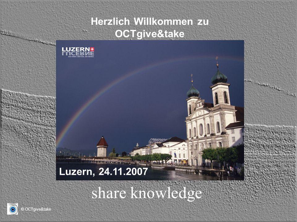 © OCTgive&take Herzlich Willkommen zu OCTgive&take share knowledge Luzern, 24.11.2007