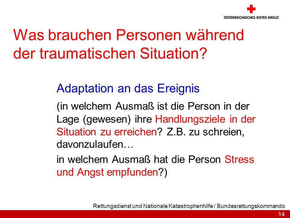14 Rettungsdienst und Nationale Katastrophenhilfe / Bundesrettungskommando Was brauchen Personen während der traumatischen Situation? Adaptation an da