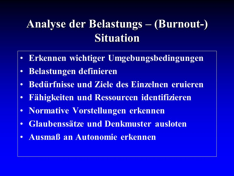 Analyse der Belastungs – (Burnout-) Situation Erkennen wichtiger Umgebungsbedingungen Belastungen definieren Bedürfnisse und Ziele des Einzelnen eruie