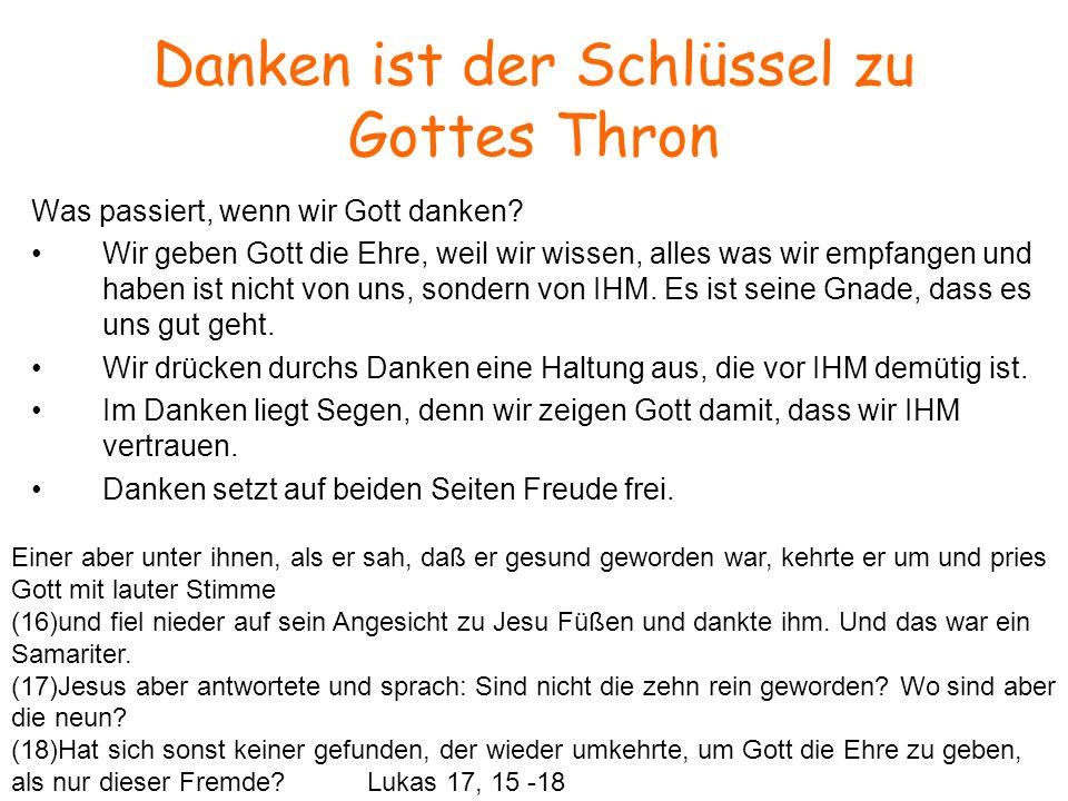 Danken ist der Schlüssel zu Gottes Thron Was passiert, wenn wir Gott danken? Wir geben Gott die Ehre, weil wir wissen, alles was wir empfangen und hab