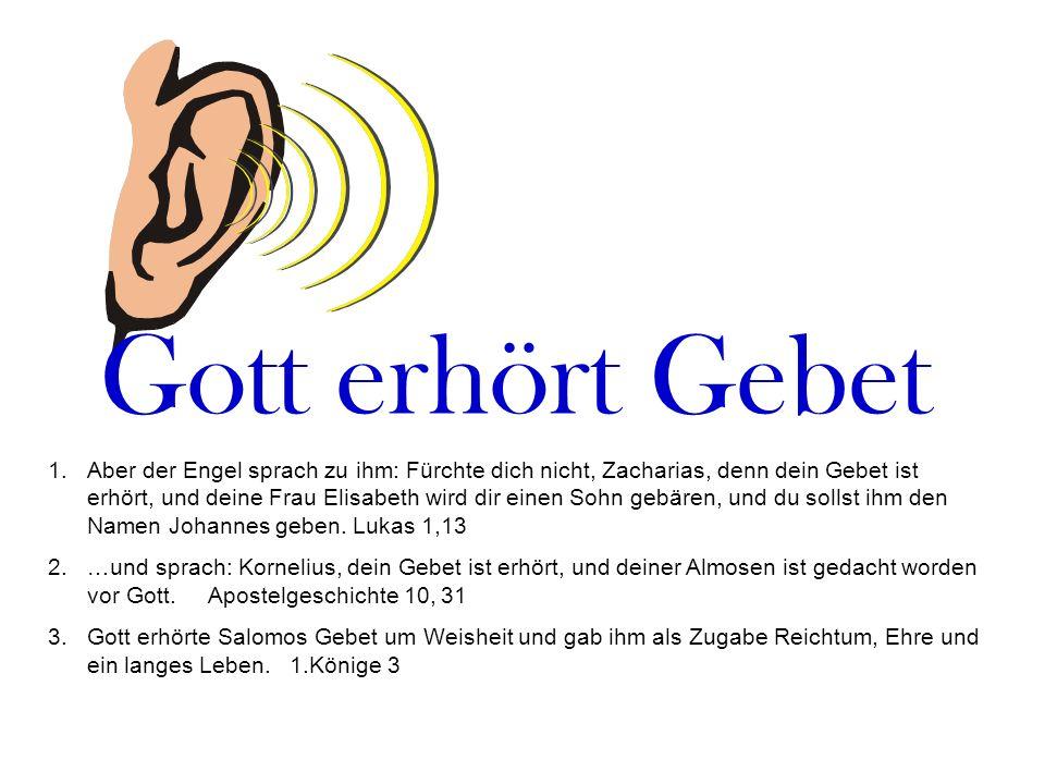 Gott erhört Gebet 1.Aber der Engel sprach zu ihm: Fürchte dich nicht, Zacharias, denn dein Gebet ist erhört, und deine Frau Elisabeth wird dir einen S