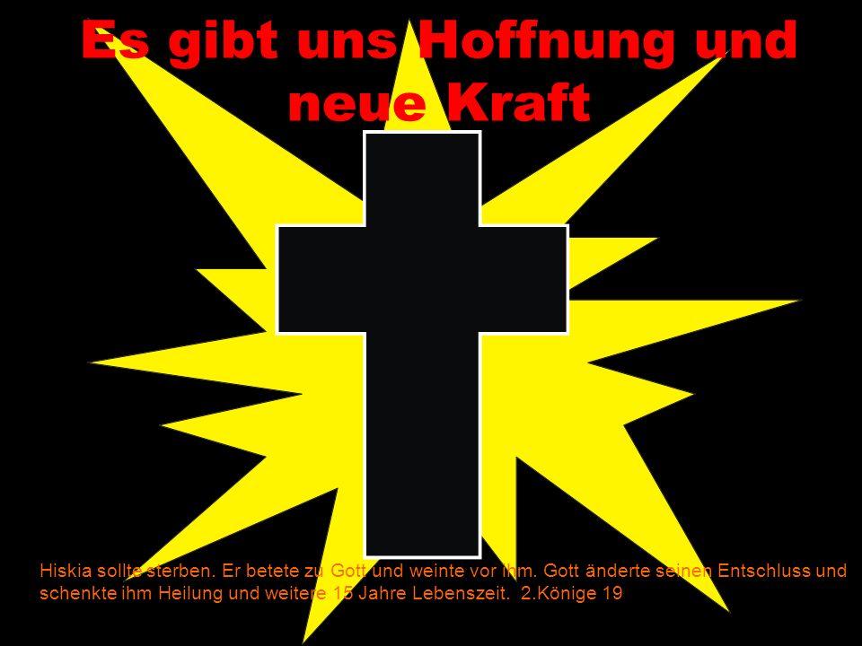 Es gibt uns Hoffnung und neue Kraft Hiskia sollte sterben. Er betete zu Gott und weinte vor ihm. Gott änderte seinen Entschluss und schenkte ihm Heilu