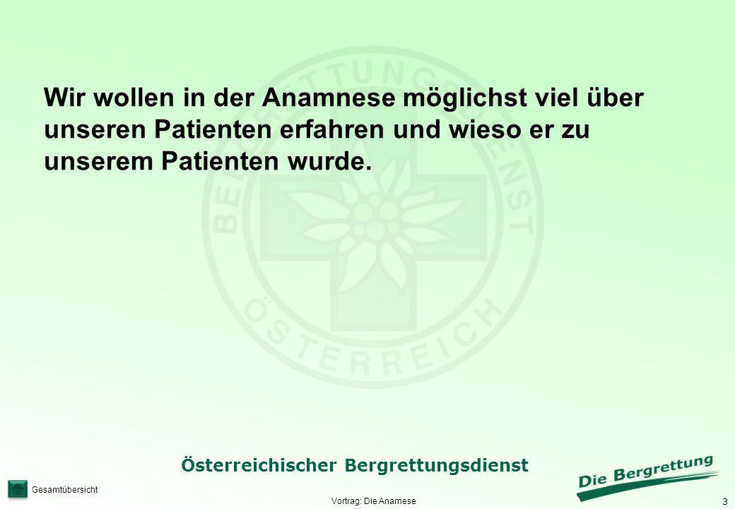 3 Österreichischer Bergrettungsdienst Gesamtübersicht Vortrag: Die Anamese Wir wollen in der Anamnese möglichst viel über unseren Patienten erfahren u