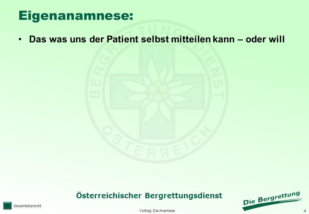 4 Österreichischer Bergrettungsdienst Gesamtübersicht Eigenanamnese: Das was uns der Patient selbst mitteilen kann – oder will Vortrag: Die Anamese
