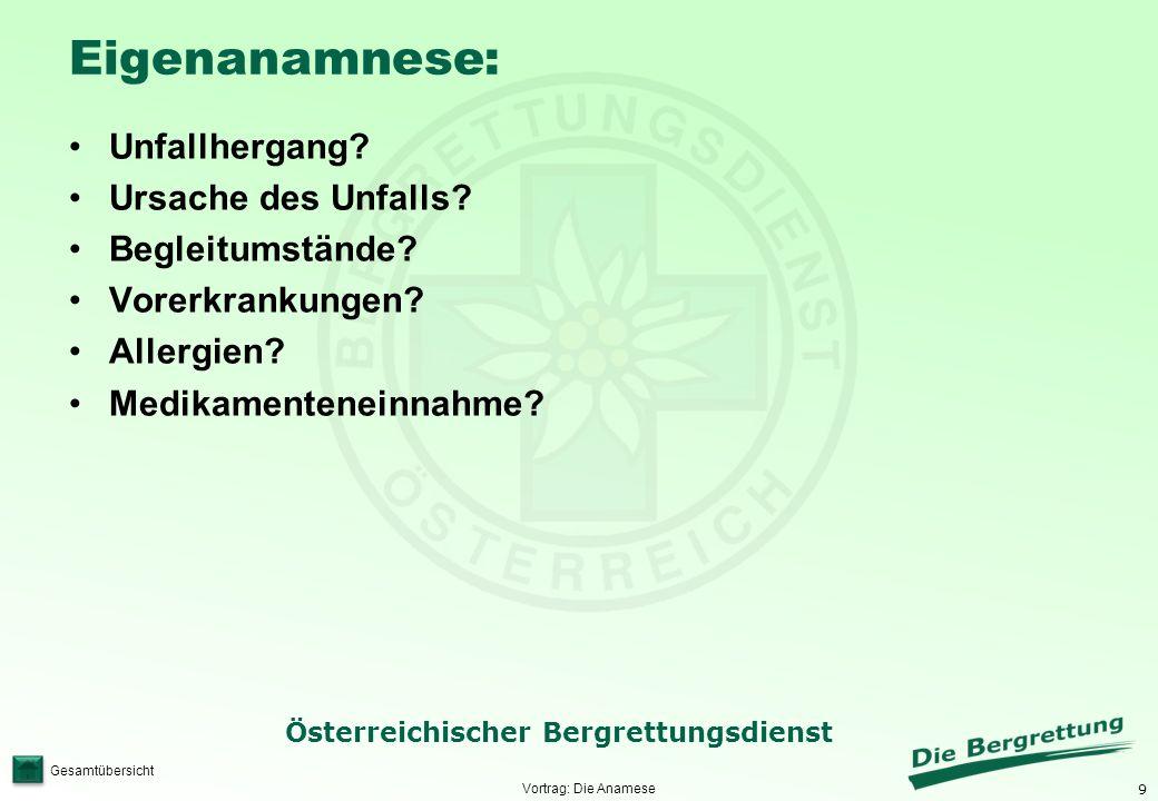 9 Österreichischer Bergrettungsdienst Gesamtübersicht Eigenanamnese: Unfallhergang? Ursache des Unfalls? Begleitumstände? Vorerkrankungen? Allergien?