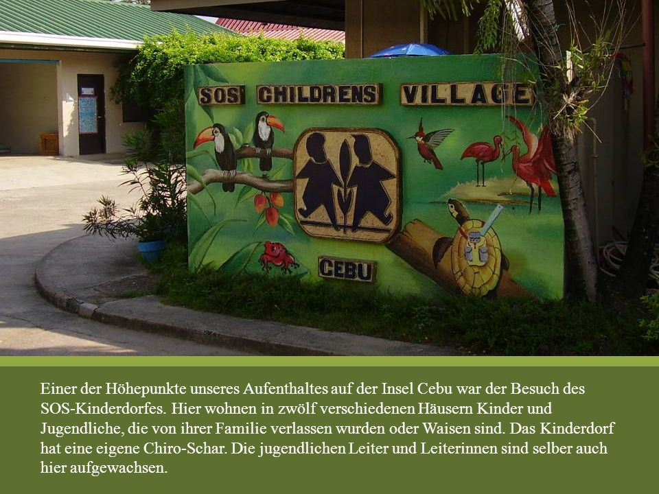 Einer der Höhepunkte unseres Aufenthaltes auf der Insel Cebu war der Besuch des SOS-Kinderdorfes. Hier wohnen in zwölf verschiedenen Häusern Kinder un