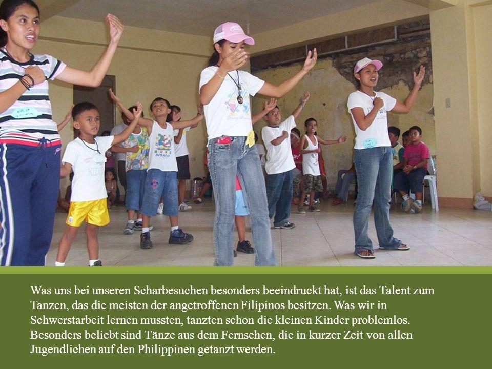 Was uns bei unseren Scharbesuchen besonders beeindruckt hat, ist das Talent zum Tanzen, das die meisten der angetroffenen Filipinos besitzen. Was wir