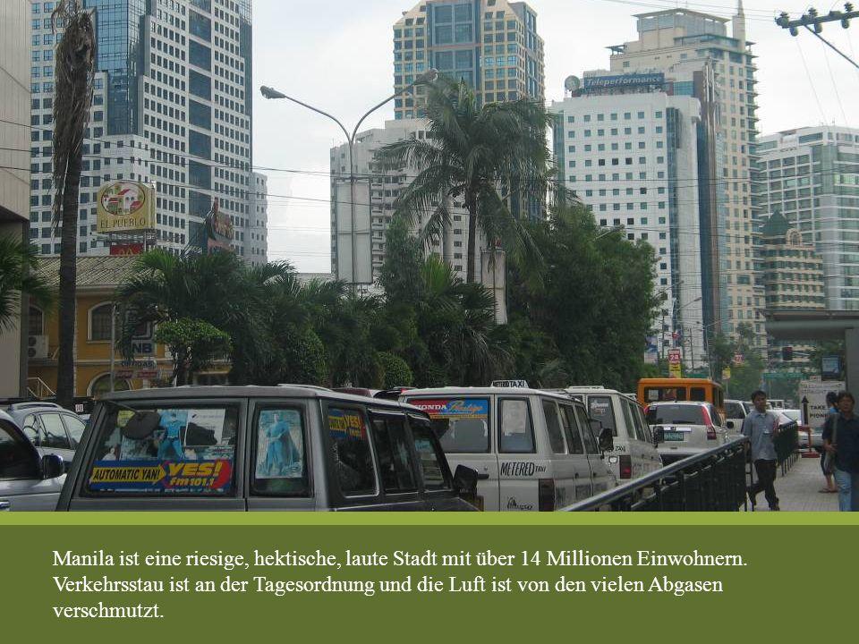 Manila ist eine riesige, hektische, laute Stadt mit über 14 Millionen Einwohnern. Verkehrsstau ist an der Tagesordnung und die Luft ist von den vielen