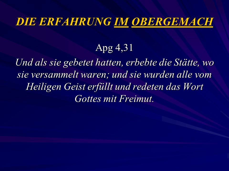 DIE ERFAHRUNG IM OBERGEMACH Apg 4,31 Und als sie gebetet hatten, erbebte die Stätte, wo sie versammelt waren; und sie wurden alle vom Heiligen Geist e