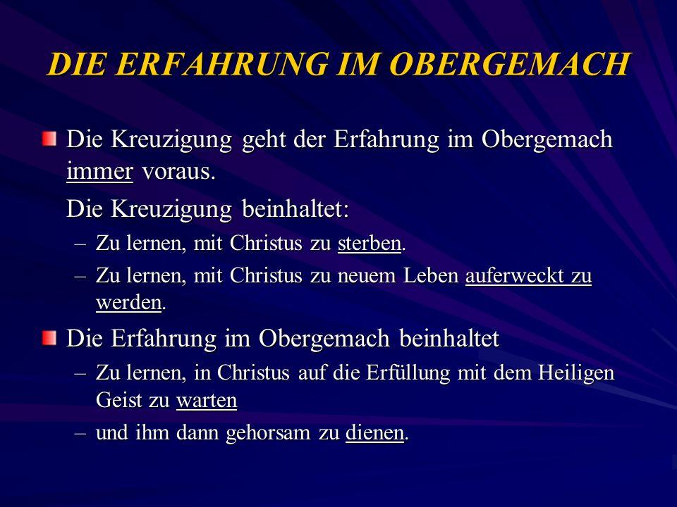 DIE ERFAHRUNG IM OBERGEMACH Die Kreuzigung geht der Erfahrung im Obergemach immer voraus. Die Kreuzigung beinhaltet: –Zu lernen, mit Christus zu sterb