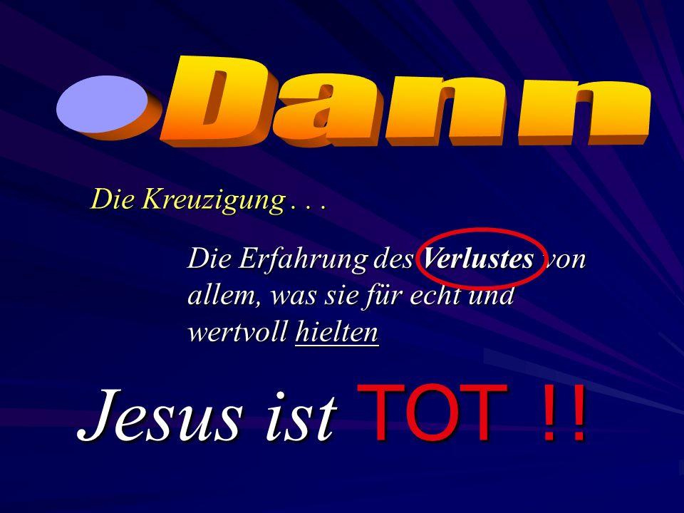 Die Erfahrung des Verlustes von allem, was sie für echt und wertvoll hielten Die Kreuzigung... Jesus ist ist TOT !!