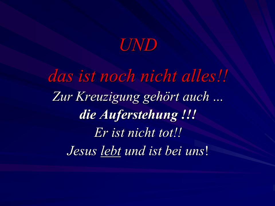 UND das ist noch nicht alles!! Zur Kreuzigung gehört auch... die Auferstehung !!! Er ist nicht tot!! Jesus lebt und ist bei uns!