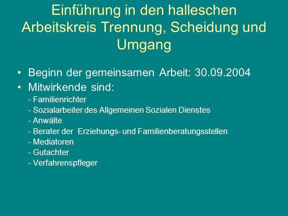 Einführung in den halleschen Arbeitskreis Trennung, Scheidung und Umgang Beginn der gemeinsamen Arbeit: 30.09.2004 Mitwirkende sind: - Familienrichter