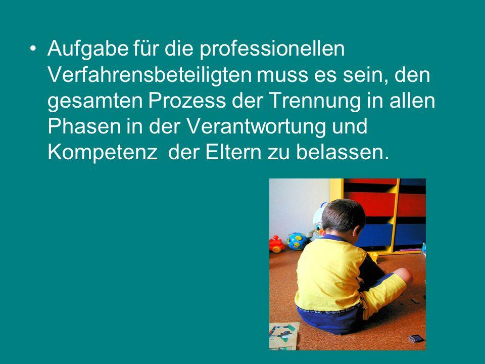 Aufgabe für die professionellen Verfahrensbeteiligten muss es sein, den gesamten Prozess der Trennung in allen Phasen in der Verantwortung und Kompetenz der Eltern zu belassen.