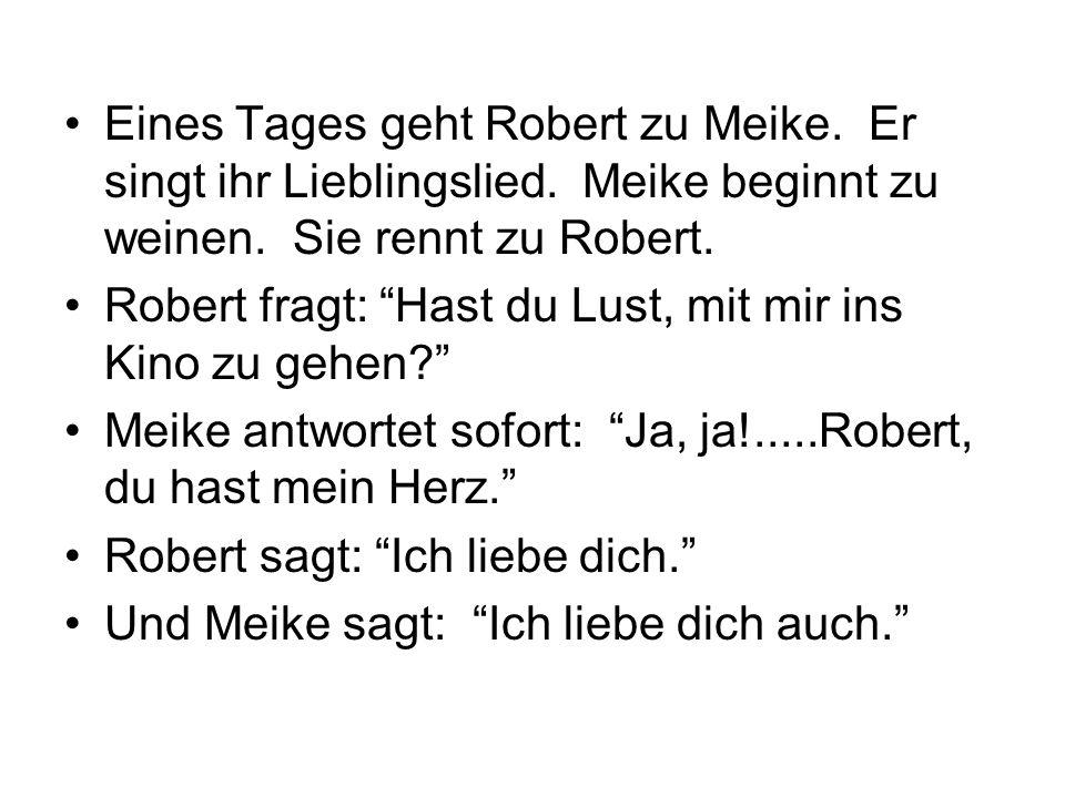 Eines Tages geht Robert zu Meike. Er singt ihr Lieblingslied. Meike beginnt zu weinen. Sie rennt zu Robert. Robert fragt: Hast du Lust, mit mir ins Ki