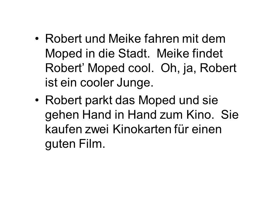 Robert und Meike fahren mit dem Moped in die Stadt. Meike findet Robert Moped cool. Oh, ja, Robert ist ein cooler Junge. Robert parkt das Moped und si