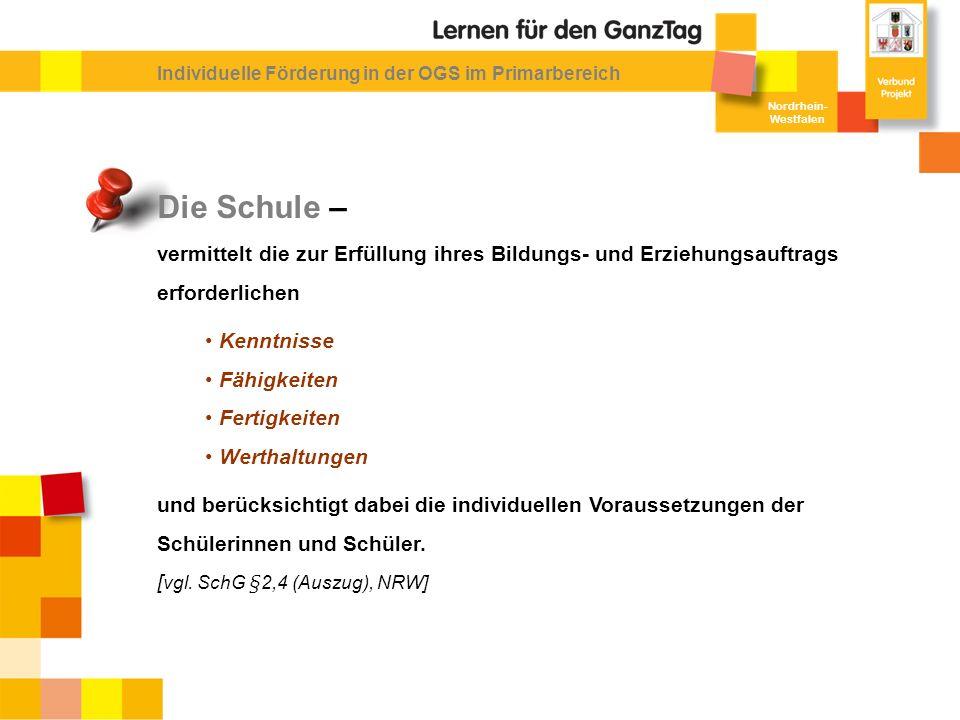 Nordrhein- Westfalen Individuelle Förderung in der OGS im Primarbereich Die Schule – vermittelt die zur Erfüllung ihres Bildungs- und Erziehungsauftrags erforderlichen Kenntnisse Fähigkeiten Fertigkeiten Werthaltungen und berücksichtigt dabei die individuellen Voraussetzungen der Schülerinnen und Schüler.