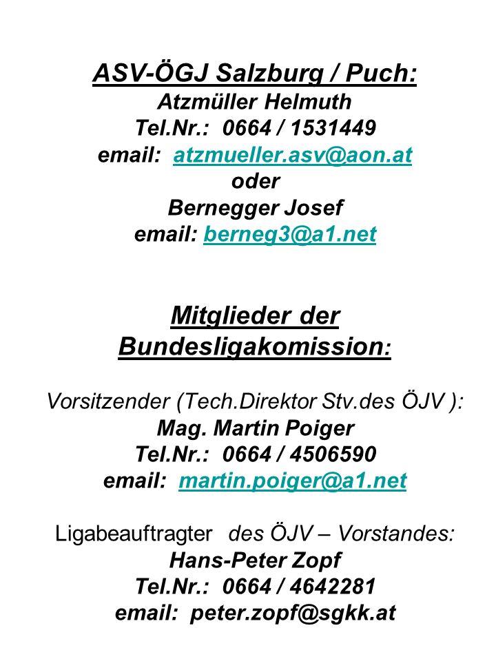 ASV-ÖGJ Salzburg / Puch: Atzmüller Helmuth Tel.Nr.: 0664 / 1531449 email: atzmueller.asv@aon.at oder Bernegger Josef email: berneg3@a1.net Mitglieder der Bundesligakomission : Vorsitzender (Tech.Direktor Stv.des ÖJV ): Mag.