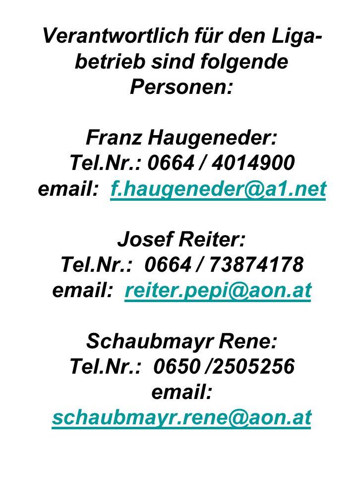 Verantwortlich für den Liga- betrieb sind folgende Personen: Franz Haugeneder: Tel.Nr.: 0664 / 4014900 email: f.haugeneder@a1.net Josef Reiter: Tel.Nr.: 0664 / 73874178 email: reiter.pepi@aon.at Schaubmayr Rene: Tel.Nr.: 0650 /2505256 email: schaubmayr.rene@aon.atf.haugeneder@a1.netreiter.pepi@aon.at schaubmayr.rene@aon.at
