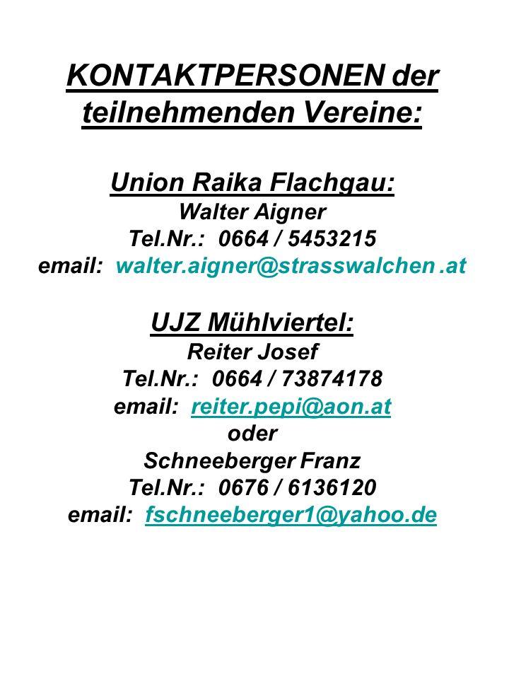 KONTAKTPERSONEN der teilnehmenden Vereine: Union Raika Flachgau: Walter Aigner Tel.Nr.: 0664 / 5453215 email: walter.aigner@strasswalchen.at UJZ Mühlviertel: Reiter Josef Tel.Nr.: 0664 / 73874178 email: reiter.pepi@aon.at oder Schneeberger Franz Tel.Nr.: 0676 / 6136120 email: fschneeberger1@yahoo.dereiter.pepi@aon.atfschneeberger1@yahoo.de