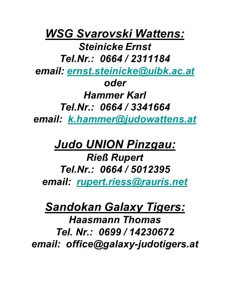 WSG Svarovski Wattens: Steinicke Ernst Tel.Nr.: 0664 / 2311184 email: ernst.steinicke@uibk.ac.at oder Hammer Karl Tel.Nr.: 0664 / 3341664 email: k.hammer@judowattens.at Judo UNION Pinzgau: Rieß Rupert Tel.Nr.: 0664 / 5012395 email: rupert.riess@rauris.net Sandokan Galaxy Tigers: Haasmann Thomas Tel.
