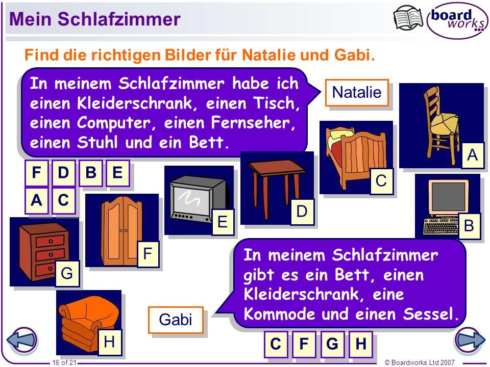 © Boardworks Ltd 200716 of 21 In meinem Schlafzimmer gibt es ein Bett, einen Kleiderschrank, eine Kommode und einen Sessel. Gabi Find die richtigen Bi