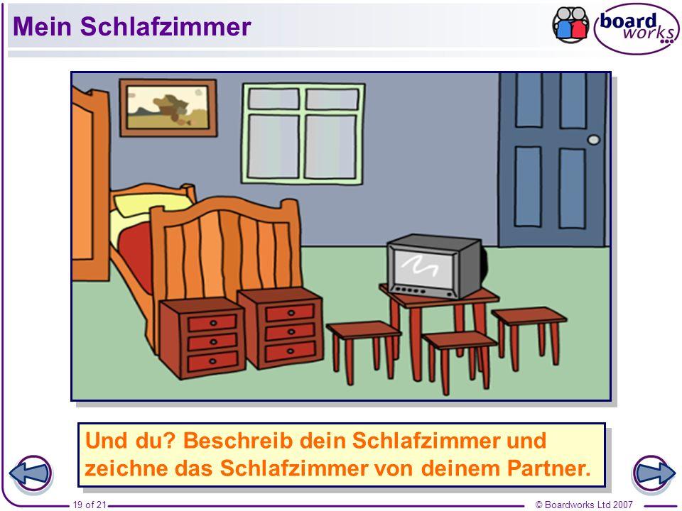 © Boardworks Ltd 200719 of 21 Und du? Beschreib dein Schlafzimmer und zeichne das Schlafzimmer von deinem Partner. Mein Schlafzimmer