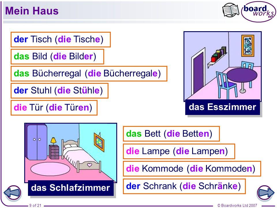 © Boardworks Ltd 20079 of 21 das Esszimmer das Schlafzimmer der Tisch (die Tische) der Stuhl (die Stühle) das Bild (die Bilder) die Tür (die Türen) da