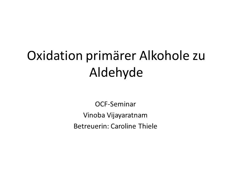 Oxidation primärer Alkohole zu Aldehyde OCF-Seminar Vinoba Vijayaratnam Betreuerin: Caroline Thiele